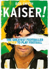 Kaiser! (The Greatest Footballer Never to Play Football) - 9781683584247 by Rob Smyth, 9781683584247