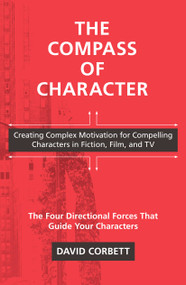 The Compass of Character (Creating Complex Motivation for Compelling Characters in Fiction, Film, and TV) by David Corbett, 9781440300868
