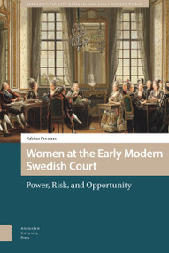 Women at the Early Modern Swedish Court (Power, Risk, and Opportunity) by Fabian Persson, 9789463725200