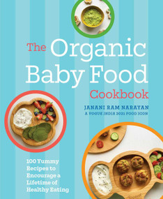 The Organic Baby Food Cookbook (100 Yummy Recipes to Encourage a Lifetime of Healthy Eating) by Janani Ram Narayan, 9781646431380