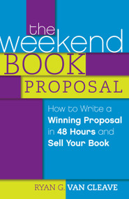 The Weekend Book Proposal (How to Write a Winning Proposal in 48 Hours and Sell Your Book) by Ryan G. Van Cleave, 9781599637570