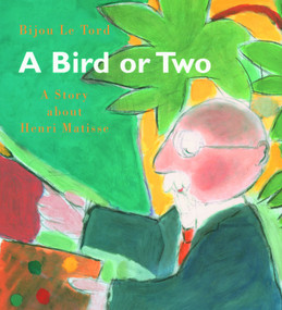 A Bird or Two (A Story about Henri Matisse) by Bijou Le Tord, 9780802851840