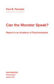 Can the Monster Speak? (Report to an Academy of Psychoanalysts) by Paul B. Preciado, Frank Wynne, 9781635901511