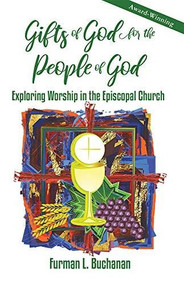 Gifts of God for the People of God (Exploring Worship in the Episcopal Church) by Furman L. Buchanan, 9780880284660