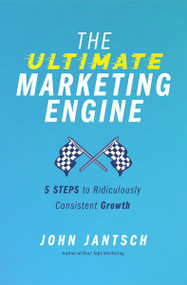 The Ultimate Marketing Engine (5 Steps to Ridiculously Consistent Growth) by John Jantsch, 9781400224777