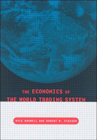 The Economics of the World Trading System by Kyle Bagwell, Robert W. Staiger, 9780262524346