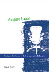 Venture Labor (Work and the Burden of Risk in Innovative Industries) by Gina Neff, 9780262527422