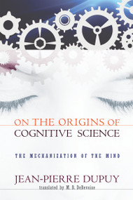 On the Origins of Cognitive Science (The Mechanization of the Mind) by Jean-Pierre Dupuy, M. B. Debevoise, 9780262512398