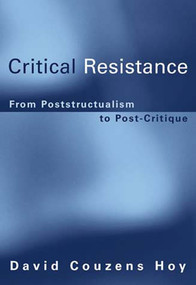 Critical Resistance (From Poststructuralism to Post-Critique) by David Couzens Hoy, 9780262582636