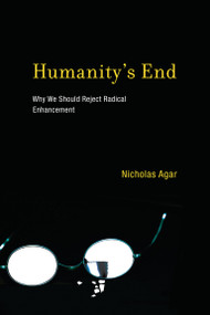 Humanity's End (Why We Should Reject Radical Enhancement) by Nicholas Agar, 9780262525176