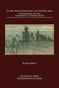 In The 'Wild Countries' Of Central Asia (Ethnography, Science, And Empire In Imperial Russia) by Scott Bailey, 9781680530872