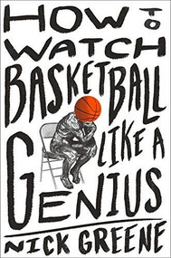 How to Watch Basketball Like a Genius by Nick Greene, 9781419744808