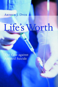 Life's Worth (The Case against Assisted Suicide) by Arthur Dyck, 9780802845948