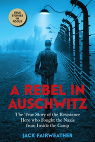 A Rebel in Auschwitz: The True Story of the Resistance Hero who Fought the Nazis from Inside the Camp (Scholastic Focus) by Jack Fairweather, 9781338686937