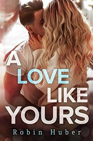 A Love Like Yours (A breathtaking romance about first love and second chances) by Robin Huber, 9781538732861