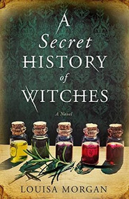 A Secret History of Witches (A Novel) by Louisa Morgan, 9780316508582