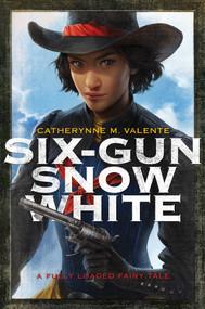 Six-Gun Snow White by Catherynne M. Valente, Charlie Bowater, 9781481444729