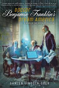 Doctor Benjamin Franklin's Dream America (A Novel of the Digital Revolution) by Damien Lincoln Ober, 9781597809191