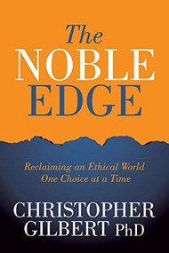 The Noble Edge (Reclaiming an Ethical World One Choice at a Time) by PhD Gilbert, Christopher, 9781631954054