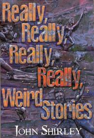 Really, Really, Really, Really Weird Stories by John Shirley, 9781892389022