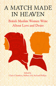 A Match Made In Heaven (British Muslim Women Write About Love and Desire) by Claire Chambers, Nafhesa Ali, Richard Phillips, 9781916467194