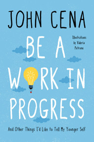 Be a Work in Progress (And Other Things I'd Like to Tell My Younger Self) by John Cena, Valeria Petrone, 9780593356418