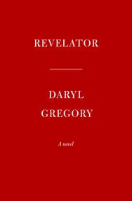 Revelator (A novel) by Daryl Gregory, 9780525657385