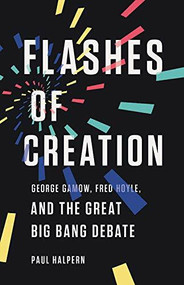 Flashes of Creation (George Gamow, Fred Hoyle, and the Great Big Bang Debate) by Paul Halpern, 9781541673595