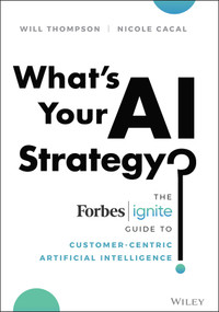 What's Your AI Strategy? (The Forbes Ignite Guide to Customer-Centric Artificial Intelligence) by Will Thompson, Nicole Cacal, 9781119703181