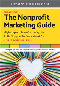 The Nonprofit Marketing Guide (High-Impact, Low-Cost Ways to Build Support for Your Good Cause) by Kivi Leroux Miller, 9781119771036