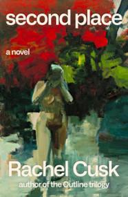 Second Place (A Novel) by Rachel Cusk, 9780374279226