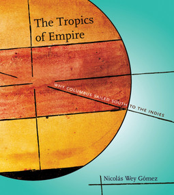 The Tropics of Empire (Why Columbus Sailed South to the Indies) by Nicolas Wey Gomez, 9780262232647