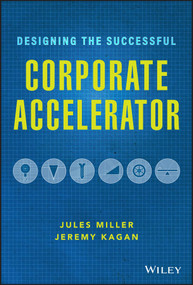 Designing the Successful Corporate Accelerator by Jules Miller, Jeremy Kagan, 9781119709060