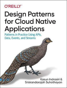 Design Patterns for Cloud Native Applications (Patterns in Practice Using APIs, Data, Events, and Streams) by Kasun Indrasiri, Sriskandarajah Suhothayan, 9781492090717