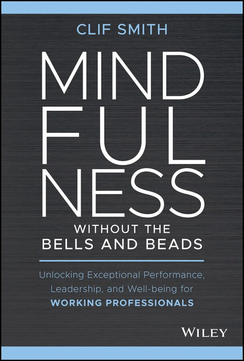 Mindfulness without the Bells and Beads (Unlocking Exceptional Performance, Leadership, and Well-being for Working Professionals) by Clif Smith, 9781119750765
