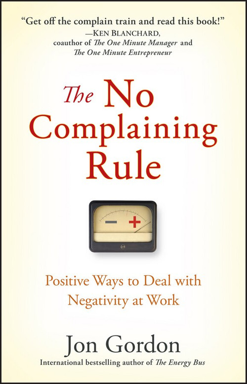 The No Complaining Rule (Positive Ways to Deal with Negativity at Work) by Jon Gordon, 9780470279496