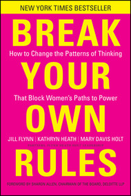 Break Your Own Rules (How to Change the Patterns of Thinking that Block Women's Paths to Power) by Jill Flynn, Kathryn Heath, Mary Davis Holt, 9781118062548