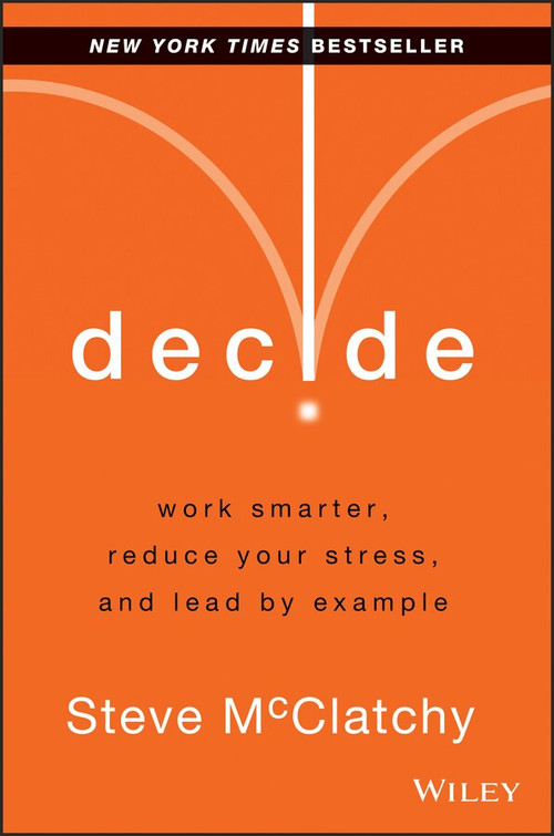 Decide (Work Smarter, Reduce Your Stress, and Lead by Example) by Steve McClatchy, 9781118554388