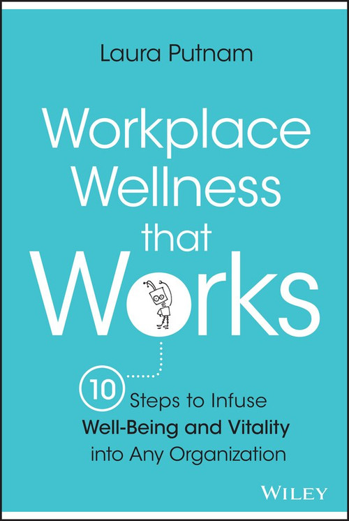 Workplace Wellness that Works (10 Steps to Infuse Well-Being and Vitality into Any Organization) by Laura Putnam, 9781119055914