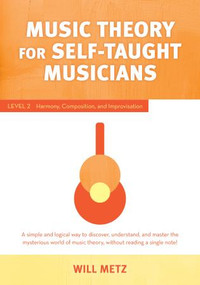 Music Theory for Self-Taught Musicians (Level 2: Harmony, Composition, and Improvisation) by Will Metz, 9781493061365