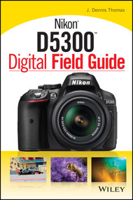 Nikon D5300 Digital Field Guide by J. Dennis Thomas, 9781118867266