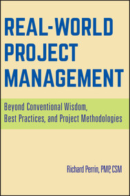 Real World Project Management (Beyond Conventional Wisdom, Best Practices and Project Methodologies) by Richard Perrin, 9780470170793