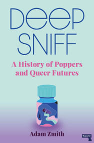 Deep Sniff (A History of Poppers and Queer Futures) by Adam Zmith, 9781913462420