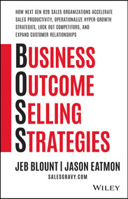 Business Outcome Selling Strategies (How Next Gen B2B Sales Organizations Accelerate Sales Productivity, Operationalize Hyper-Growth Strategies, Lock Out Competitors, and Expand Customer Relationships) by Jeb Blount, Jason Eatmon, 9781119584889