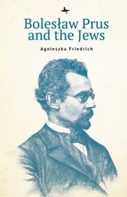 Bolesław Prus and the Jews by Agnieszka Friedrich, 9781644695739
