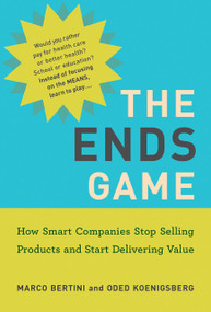 The Ends Game (How Smart Companies Stop Selling Products and Start Delivering Value) - 9780262542777 by Marco Bertini, Oded Koenigsberg, 9780262542777