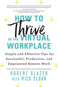 How to Thrive in the Virtual Workplace (Simple and Effective Tips for Successful, Productive, and Empowered Remote Work) by Robert Glazer, 9781728246840