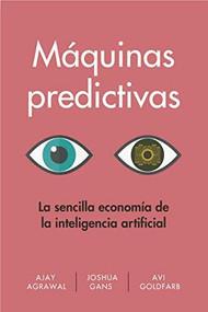 Máquinas predictivas  (Prediction Machines  Spanish Edition) (La sencilla economía de la inteligencia artificial) by Ajay Agrawal, Joshua Gans, Avi Goldfarb, 9788494949388