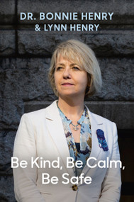 Be Kind, Be Calm, Be Safe (Four Weeks that Shaped a Pandemic) by Dr. Bonnie Henry, Lynn Henry, 9780735241855
