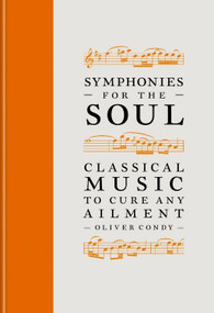Symphonies for the Soul (Classical music to cure any ailment) by Oliver Condy, 9781788403184